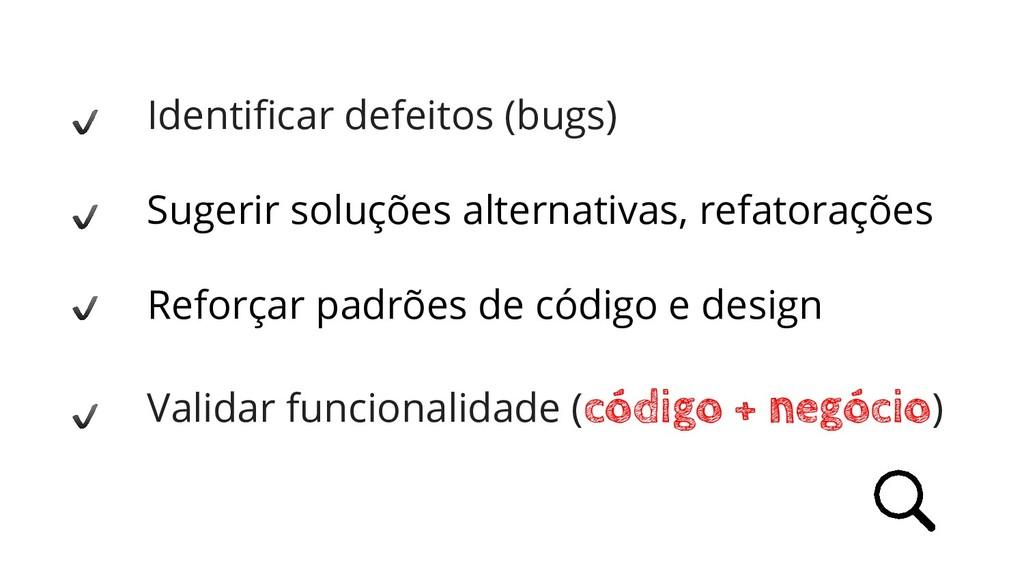 Identificar defeitos (bugs) Sugerir soluções alt...