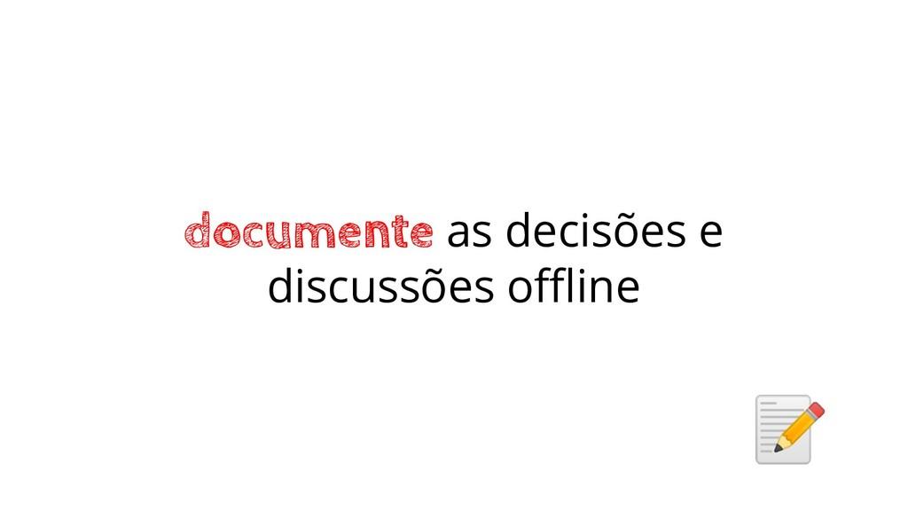 documente as decisões e discussões offline