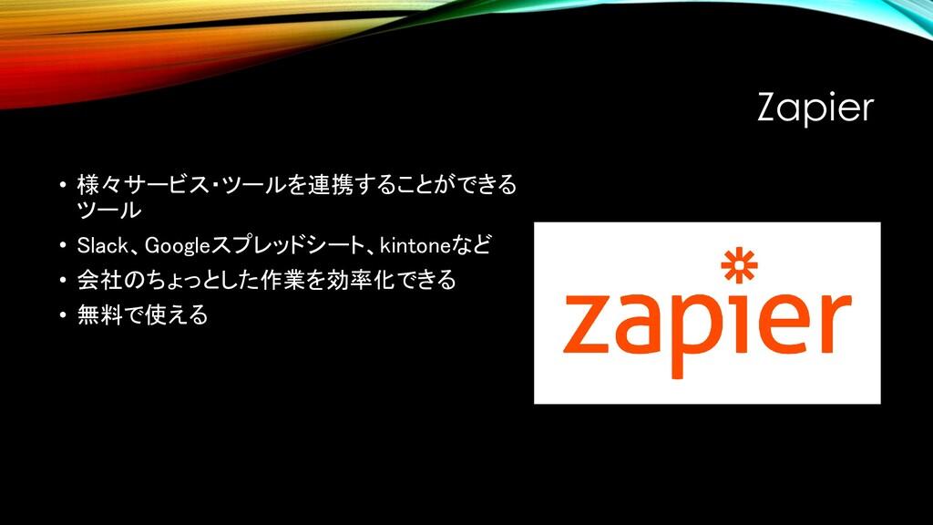 Zapier • 様々サービス・ツールを連携することができる ツール • Slack、Goog...