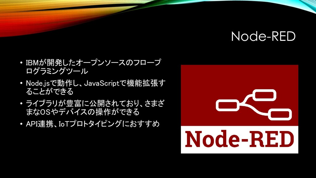 Node-RED • IBMが開発したオープンソースのフロープ ログラミングツール • Nod...