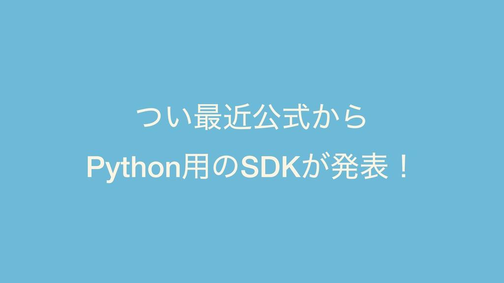 ͍ͭ࠷ۙެ͔ࣜΒ Python༻ͷSDK͕ൃදʂ