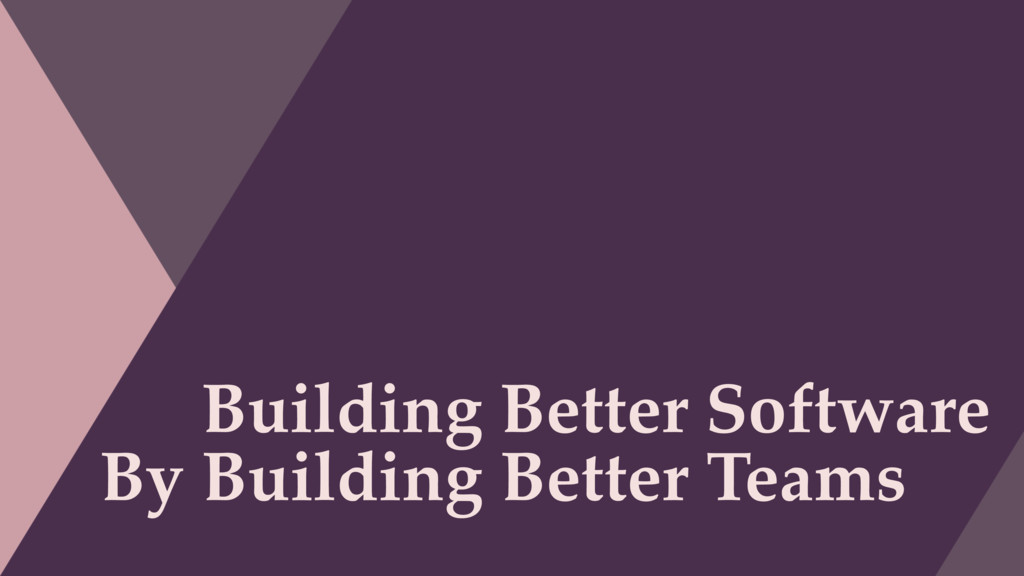 Building Better Software By Building Better Tea...