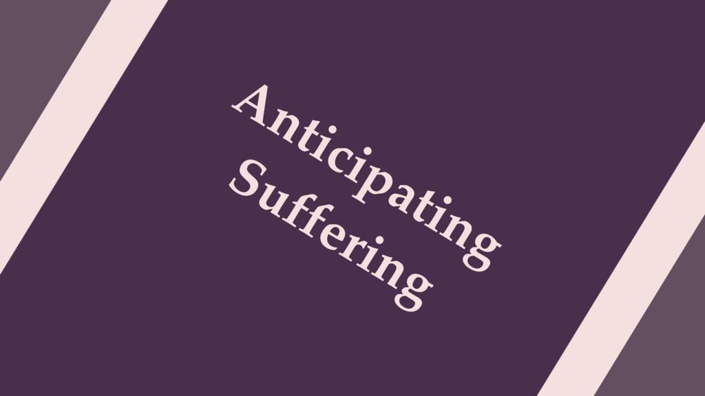 Anticipating Suffering