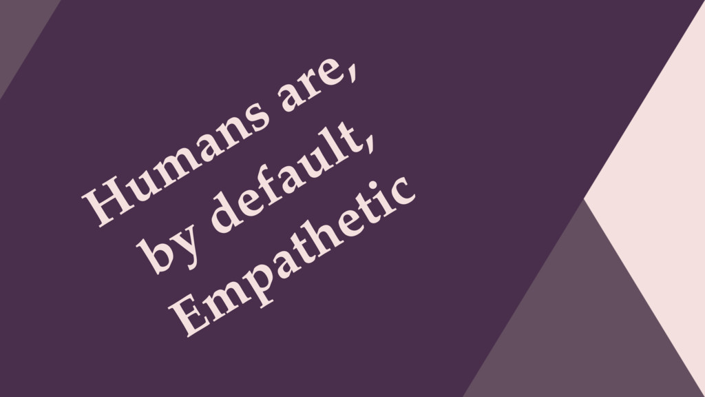 Humans are, by default, Empathetic