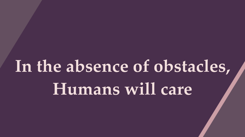 In the absence of obstacles, Humans will care