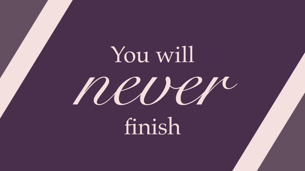 never You will finish