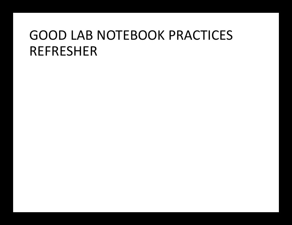 GOOD LAB NOTEBOOK PRACTICES REFRESHER