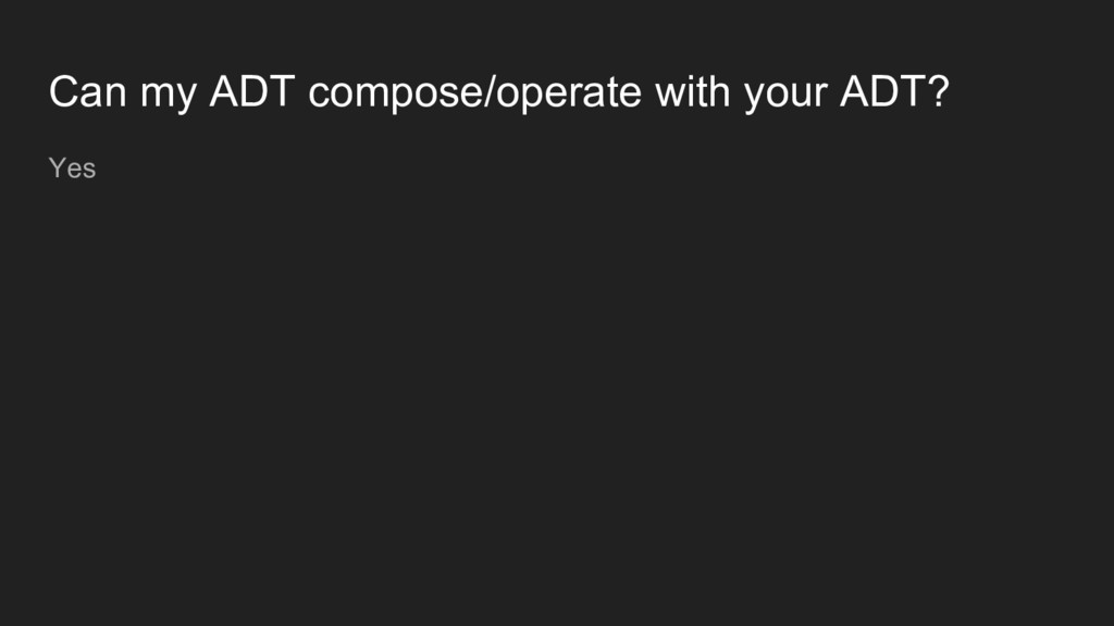 Can my ADT compose/operate with your ADT? Yes
