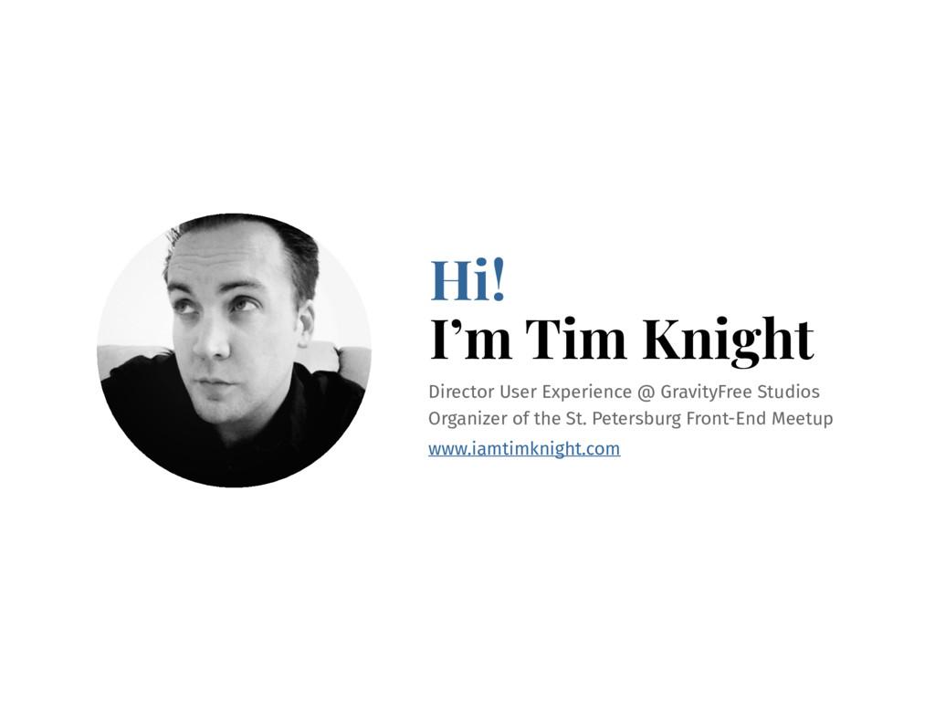 Hi! I'm Tim Knight Director User Experience @ G...