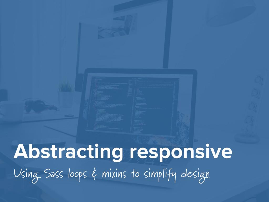 Abstracting responsive Using Sass loops & mixin...