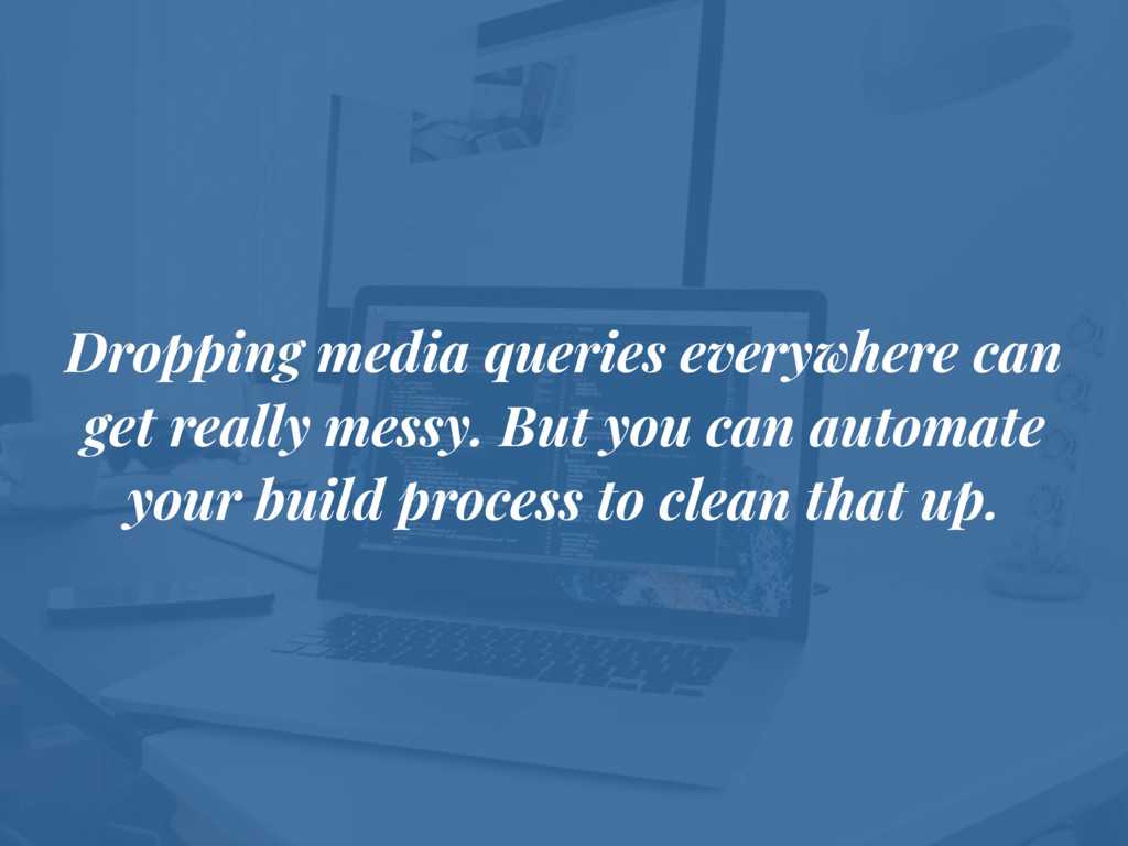 Dropping media queries everywhere can get reall...