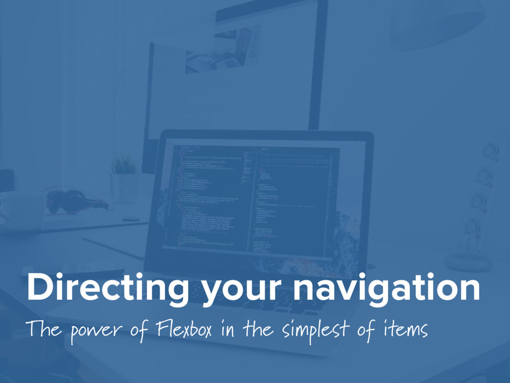 Directing your navigation The power of Flexbox ...