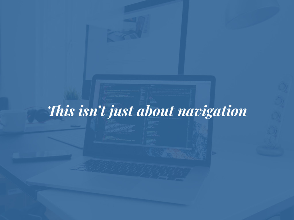 This isn't just about navigation