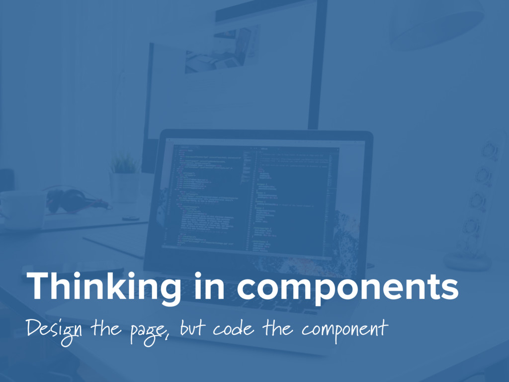 Thinking in components Design the page, but cod...
