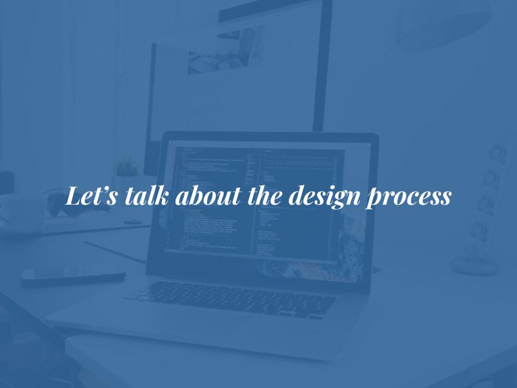 Let's talk about the design process