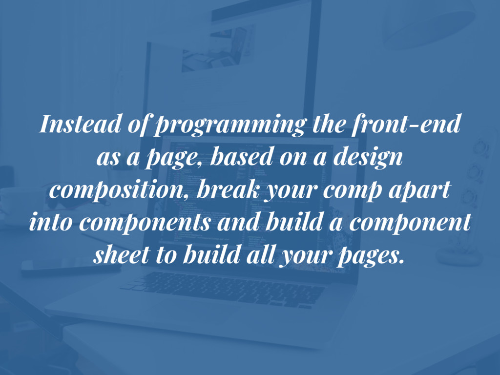 Instead of programming the front-end as a page,...
