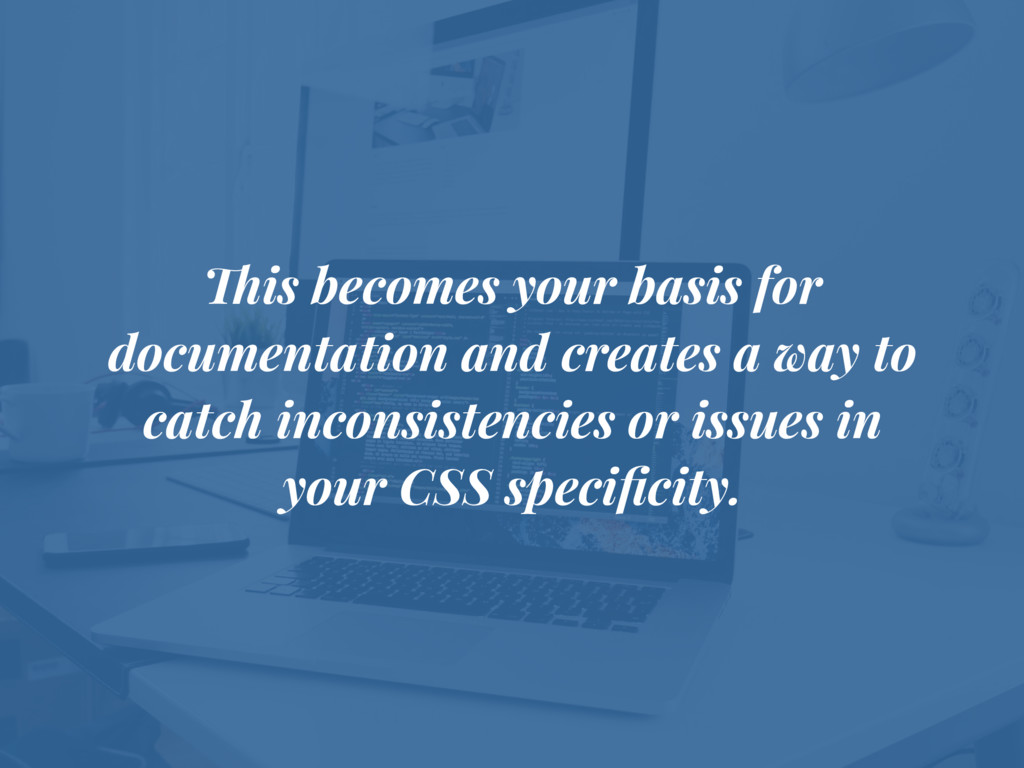 This becomes your basis for documentation and c...