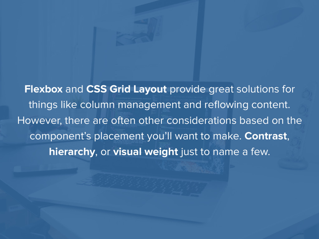 Flexbox and CSS Grid Layout provide great solut...
