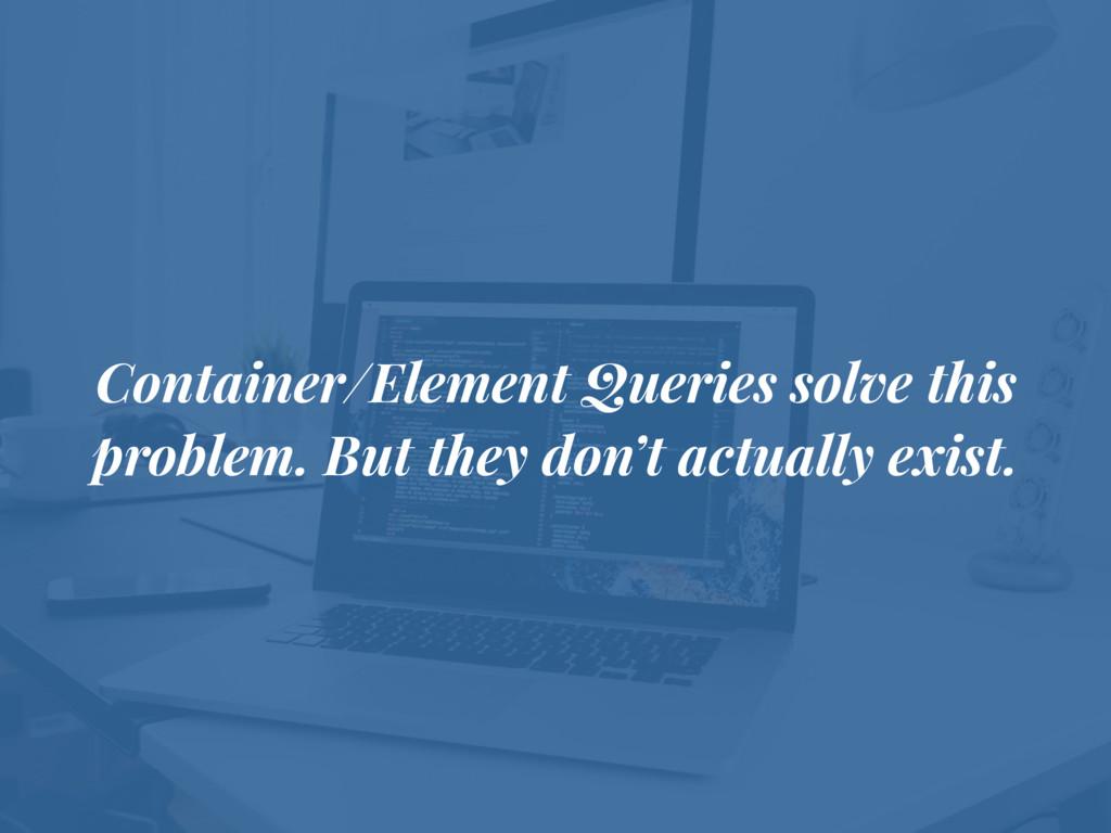 Container/Element Queries solve this problem. B...