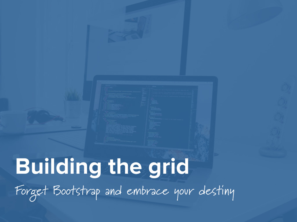 Building the grid Forget Bootstrap and embrace ...