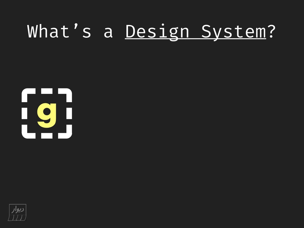 What's a Design System? g