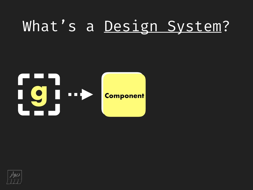 What's a Design System? g C Component