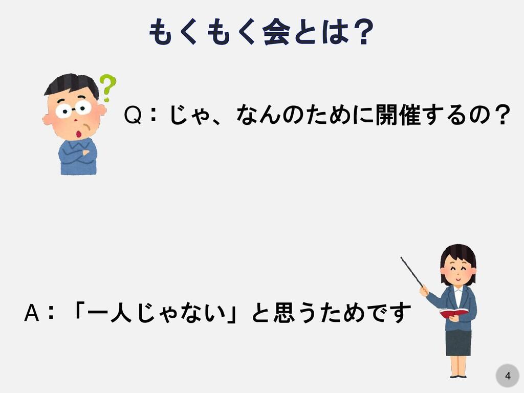 4 Q:じゃ、なんのために開催するの? A:「一人じゃない」と思うためです