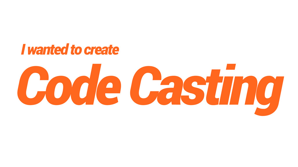 Code Casting I wanted to create