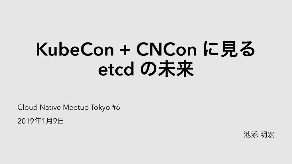 KubeCon + CNCon ʹݟΔ etcd ͷະདྷ Cloud Native Meetu...
