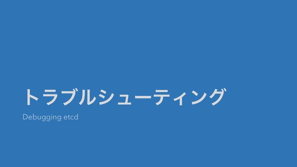 τϥϒϧγϡʔςΟϯά Debugging etcd