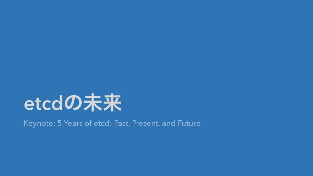 etcdͷະདྷ Keynote: 5 Years of etcd: Past, Present...