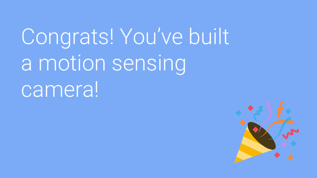 Congrats! You've built a motion sensing camera!