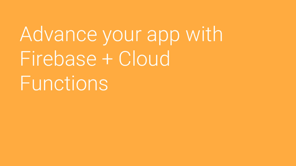 Advance your app with Firebase + Cloud Functions