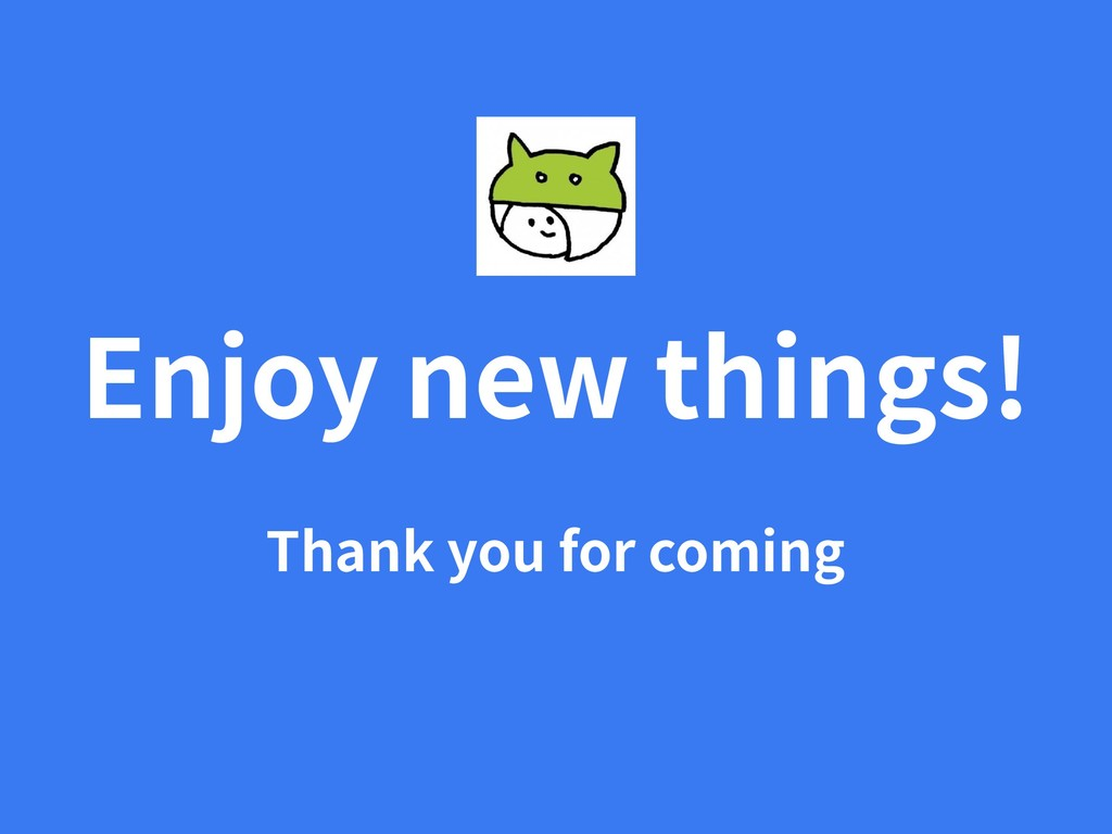 Enjoy new things! Thank you for coming