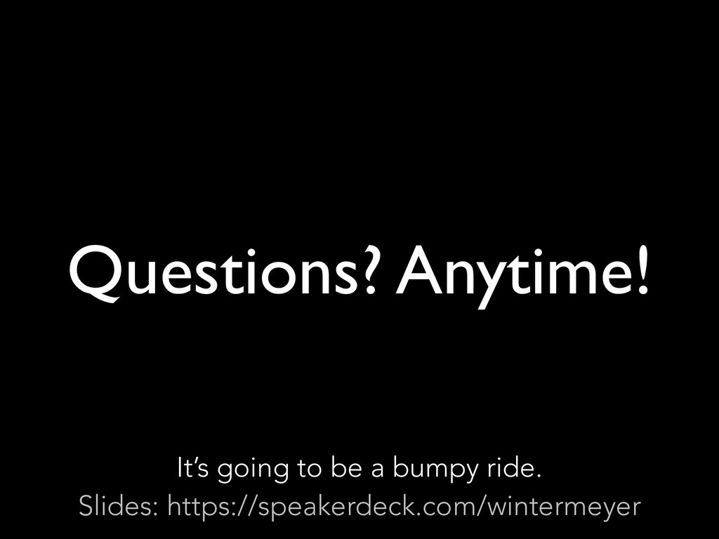 Questions? Anytime! It's going to be a bumpy ri...