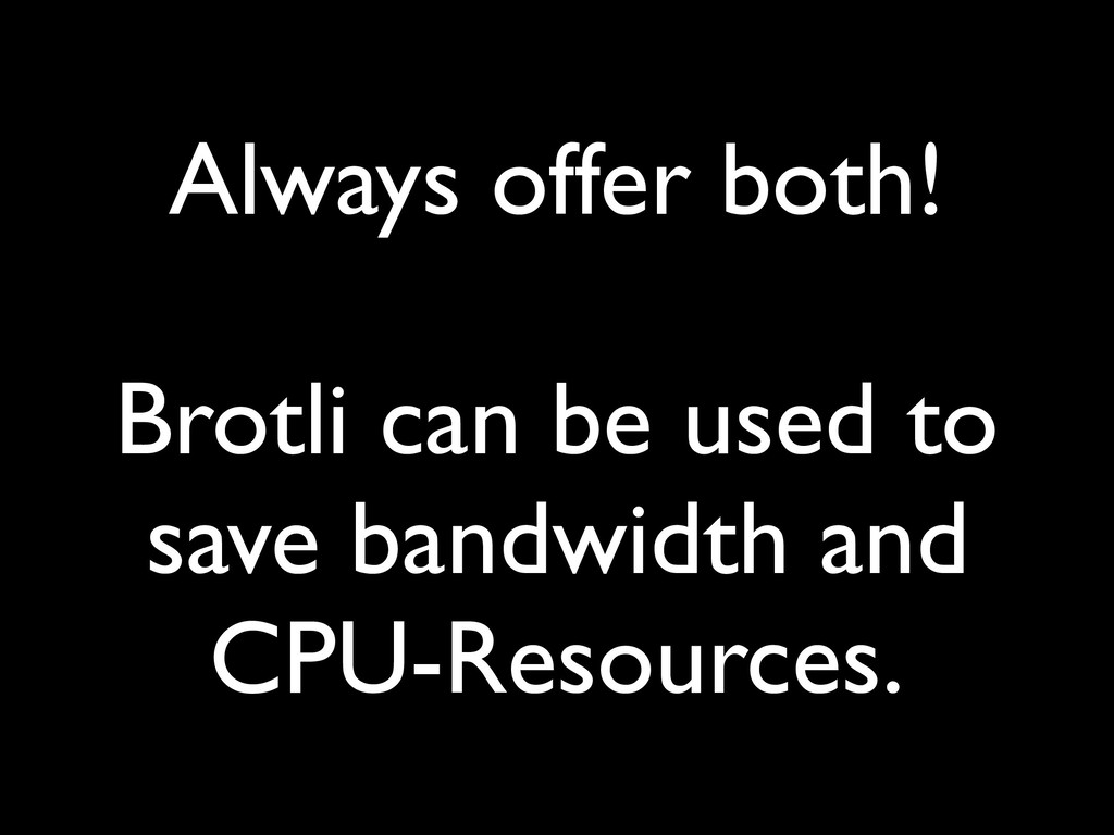 Always offer both! Brotli can be used to save b...