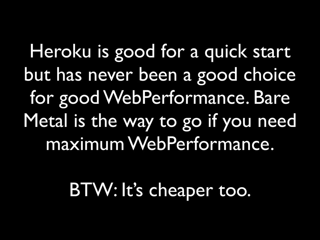Heroku is good for a quick start but has never ...