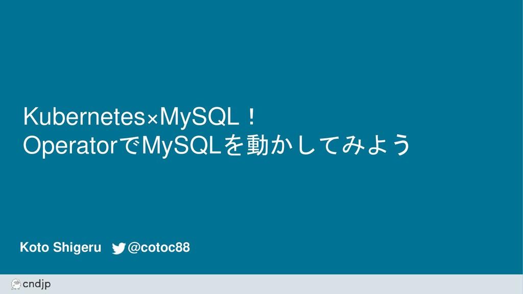 Kubernetes×MySQL! OperatorでMySQLを動かしてみよう Koto S...