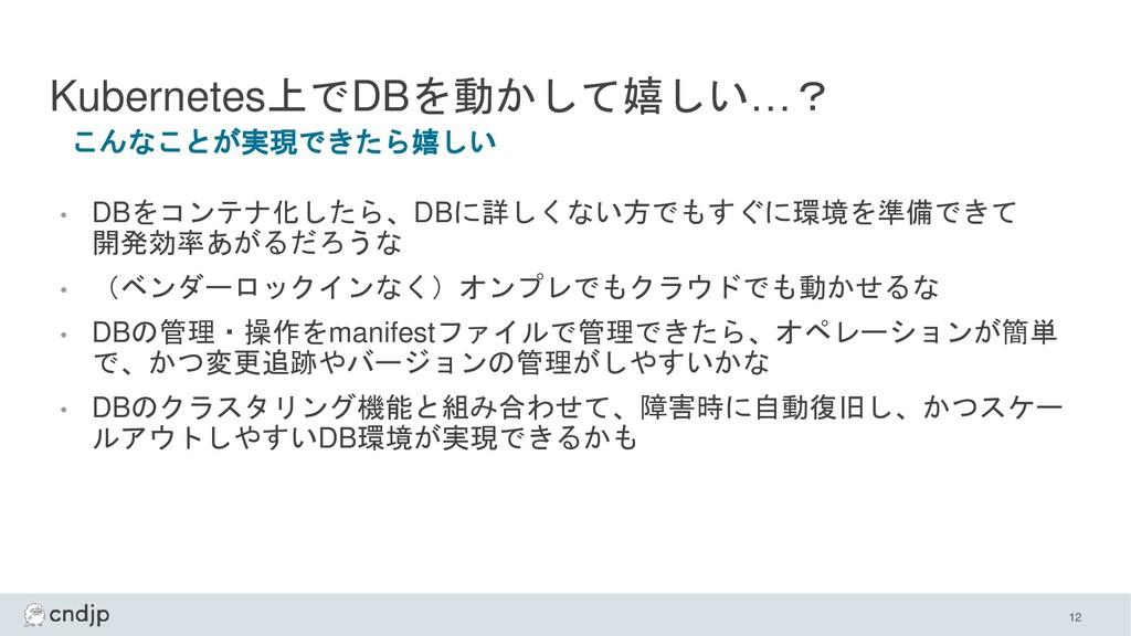Kubernetes上でDBを動かして嬉しい…? • DBをコンテナ化したら、DBに詳しくない...