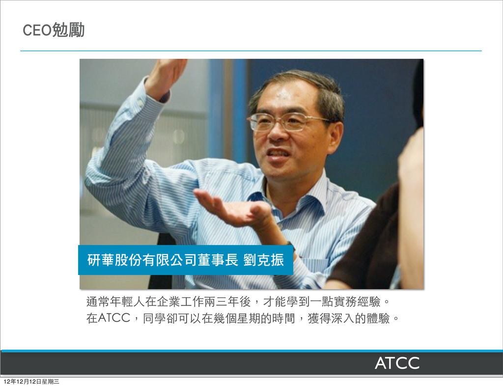 ATCC 通常年輕⼈人在企業⼯工作兩三年後,才能學到⼀一點實務經驗。 在ATCC,同學卻可以在...