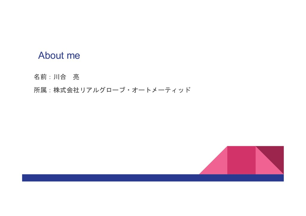 About me 名前:川合 亮 所属:株式会社リアルグローブ・オートメーティッド