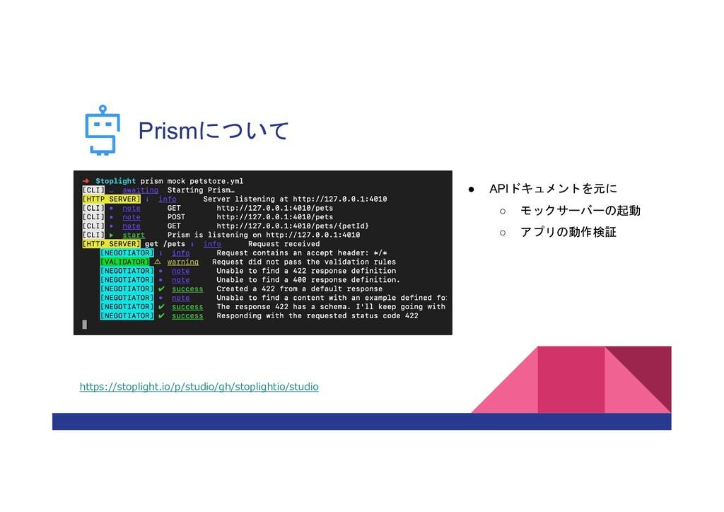 Prismについて ● APIドキュメントを元に ○ モックサーバーの起動 ○ アプリの動作検...