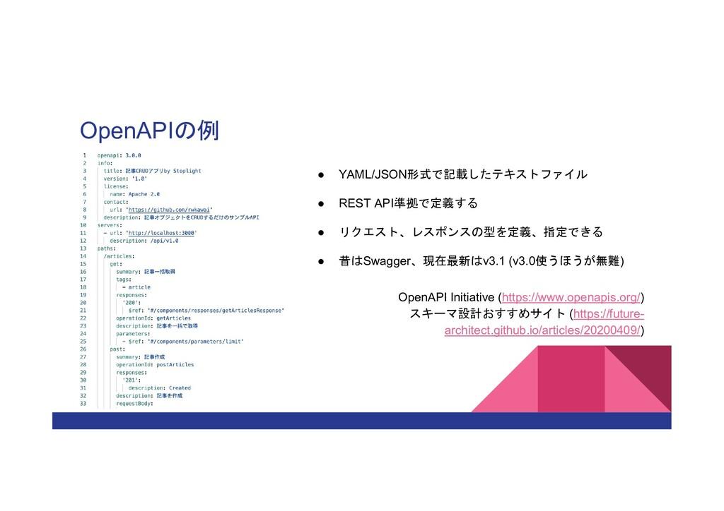 OpenAPIの例 ● YAML/JSON形式で記載したテキストファイル ● REST API...