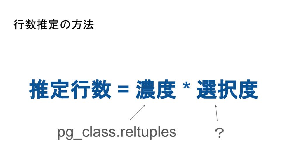行数推定の方法 推定行数 = 濃度 * 選択度 pg_class.reltuples ?