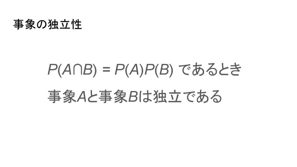 事象の独立性 P(A∩B) = P(A)P(B) であるとき 事象Aと事象Bは独立である