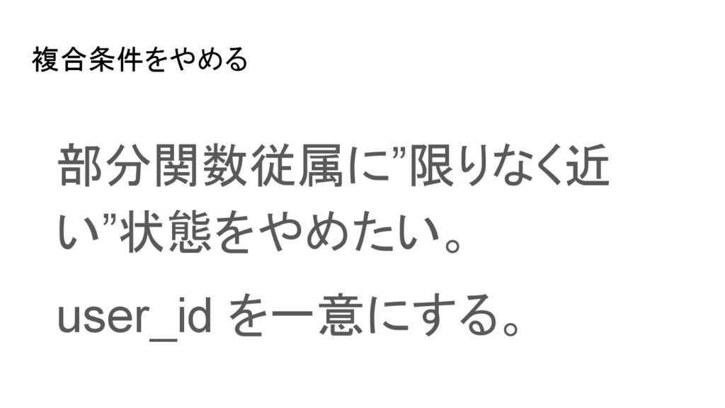 """複合条件をやめる 部分関数従属に""""限りなく近 い""""状態をやめたい。 user_id を一意にす..."""