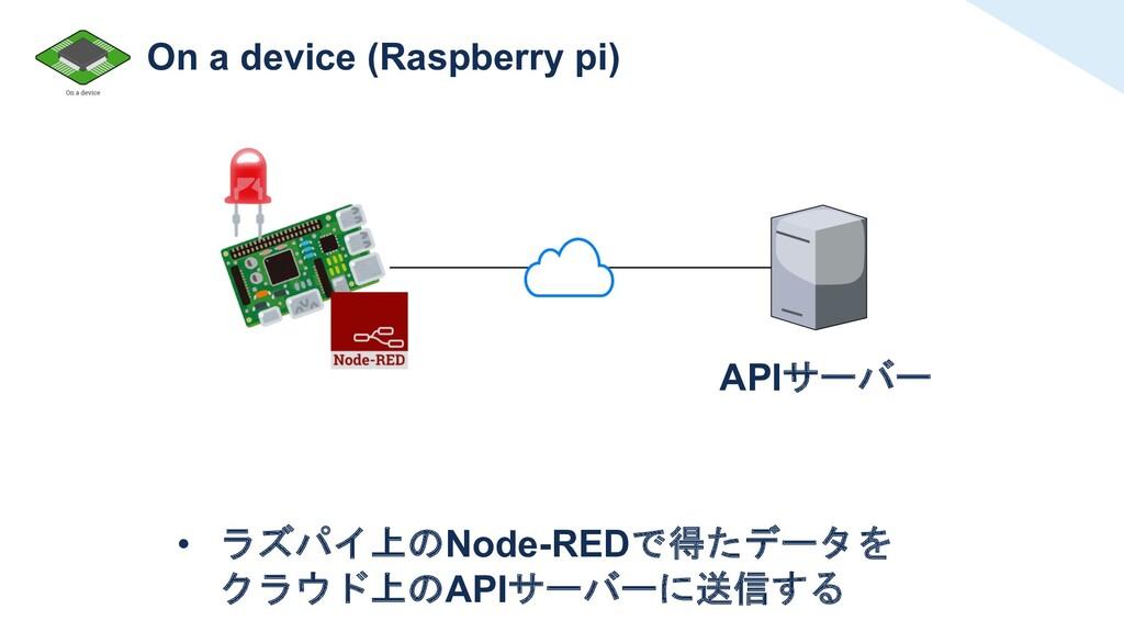 On a device (Raspberry pi) APIサーバー • ラズパイ上のNode...