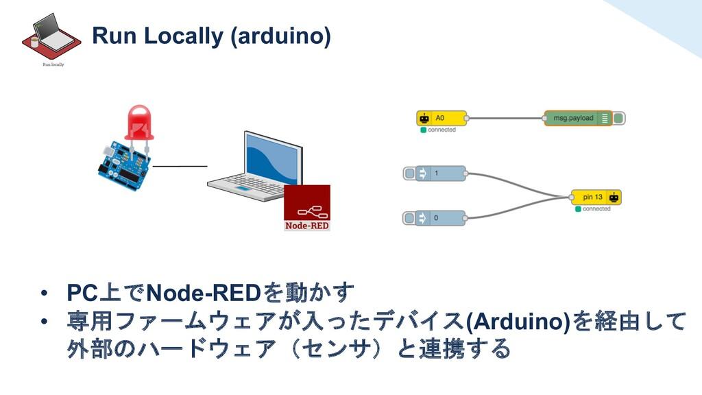 Run Locally (arduino) • PC上でNode-REDを動かす • 専用ファ...