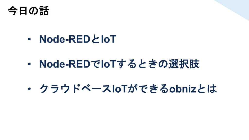 今日の話 • Node-REDとIoT • Node-REDでIoTするときの選択肢 • クラ...