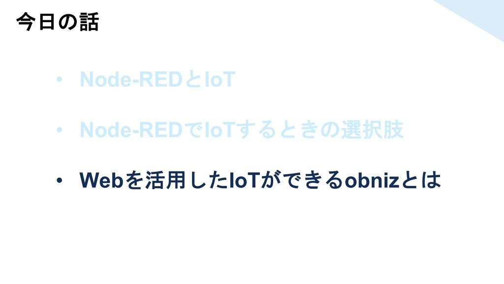 今日の話 • Node-REDとIoT • Node-REDでIoTするときの選択肢 • We...